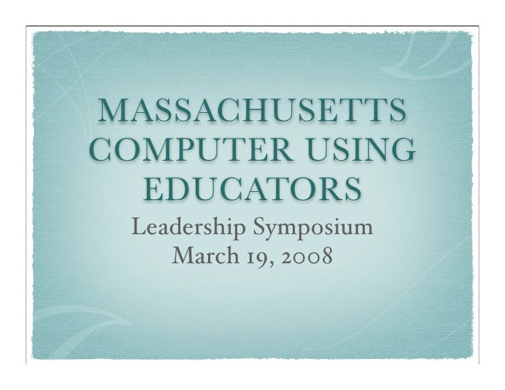 MASSACHUSETTS COMPUTER USING   EDUCATORS  Leadership Symposium     March 19, 2008