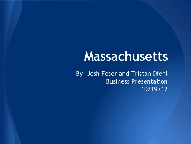 MassachusettsBy: Josh Feser and Tristan Diehl          Business Presentation                       10/19/12