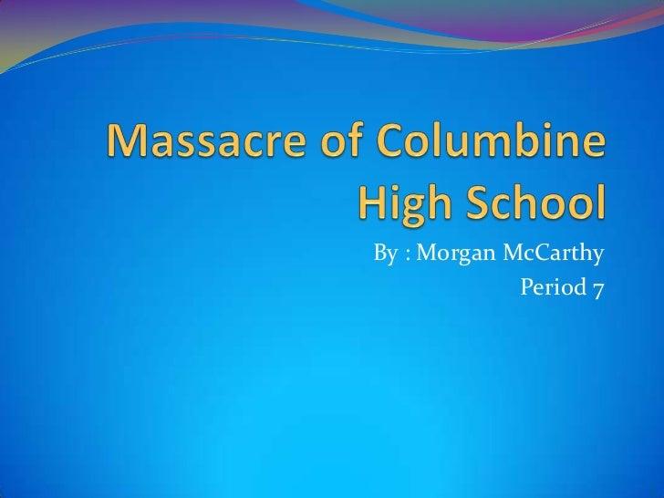 Massacre of Columbine High School<br />By : Morgan McCarthy<br />Period 7<br />
