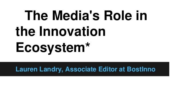 The Media's Role in the Innovation Ecosystem* Lauren Landry, Associate Editor at BostInno