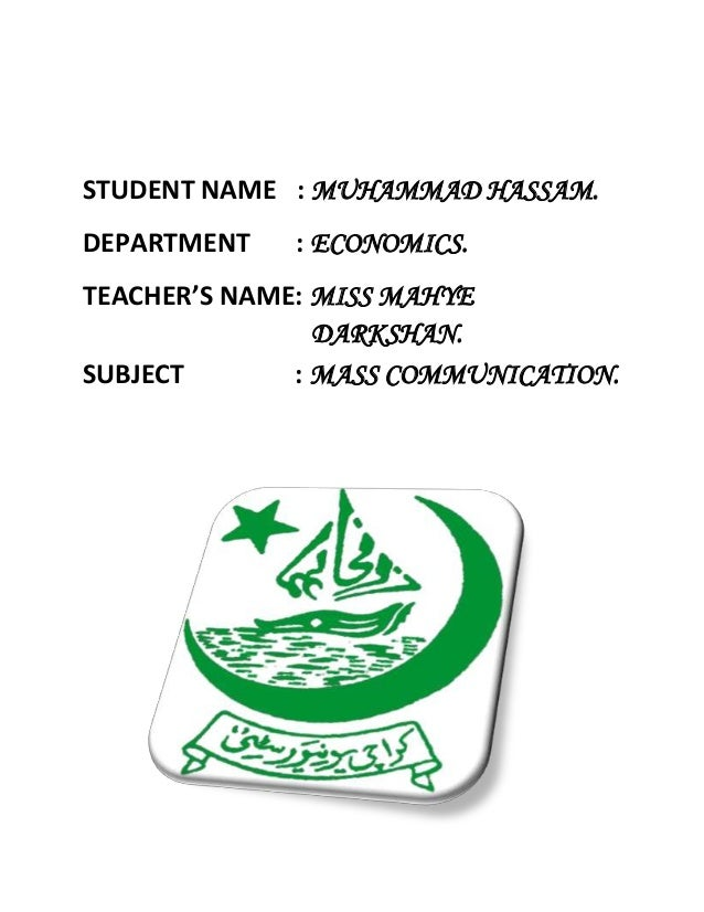 STUDENT NAME : MUHAMMAD HASSAM.DEPARTMENT : ECONOMICS.TEACHER'S NAME: MISS MAHYEDARKSHAN.SUBJECT : MASS COMMUNICATION.