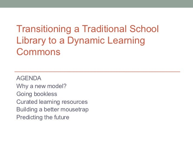 Transitioning a Traditional SchoolLibrary to a Dynamic LearningCommonsAGENDAWhy a new model?Going booklessCurated learning...