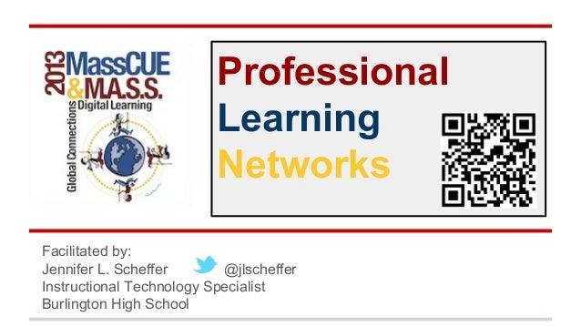 Professional Learning Networks Facilitated by: Jennifer L. Scheffer @jlscheffer Instructional Technology Specialist Burlin...