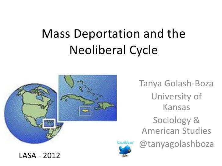 Mass Deportation and the          Neoliberal Cycle                      Tanya Golash-Boza                         Universi...