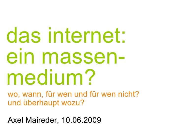 das internet:  ein massen-medium? wo, wann, f ür w en und für wen nicht? und überhaupt wozu? Axel Maireder, 10.06.2009