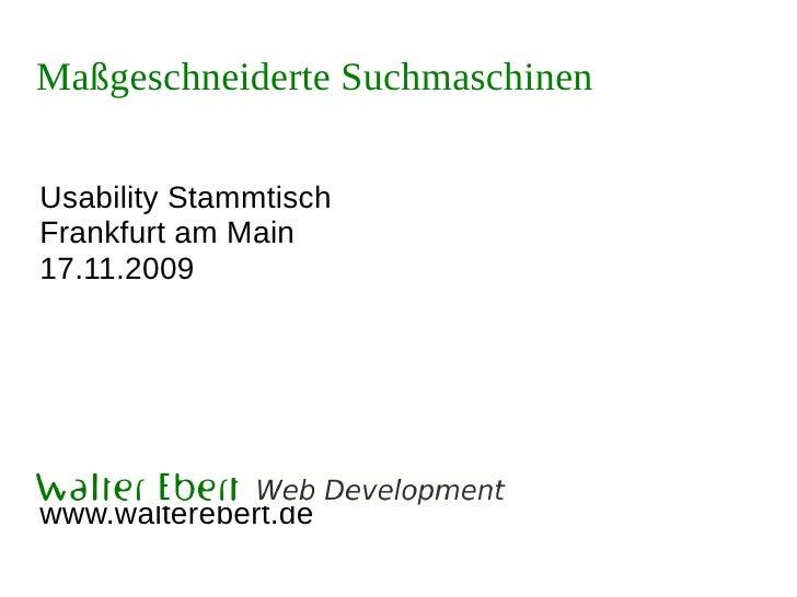 Maßgeschneiderte Suchmaschinen  Usability Stammtisch Frankfurt am Main 17.11.2009     Walter Ebert Web Development www.wal...