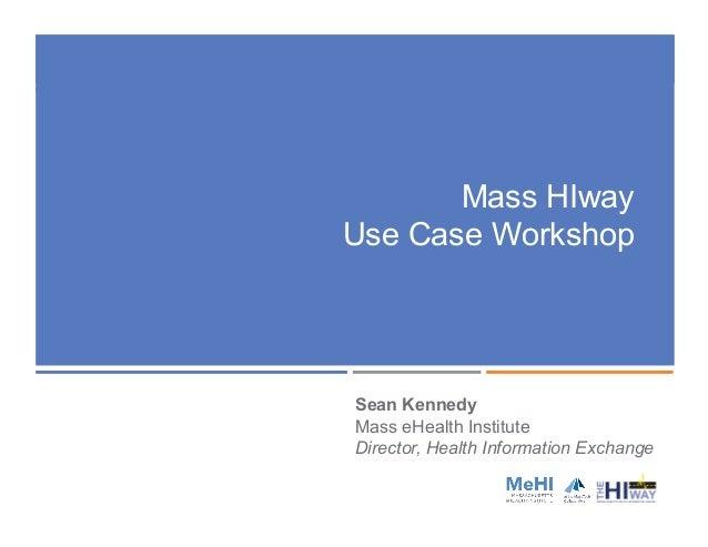 Mass HIway Use Case Workshop Sean Kennedy Mass eHealth Institute Director, Health Information Exchange