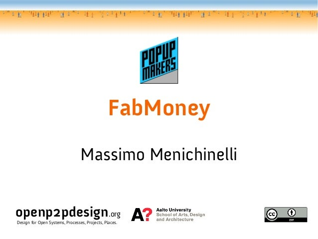 FabMoney Massimo Menichinelli openp2pdesign.org Design for Open Systems, Processes, Projects, Places.