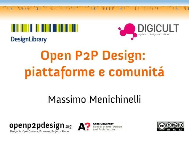 Open P2P Design:            piattaforme e comunitá                                 Massimo Menichinelliopenp2pdesign.orgDe...