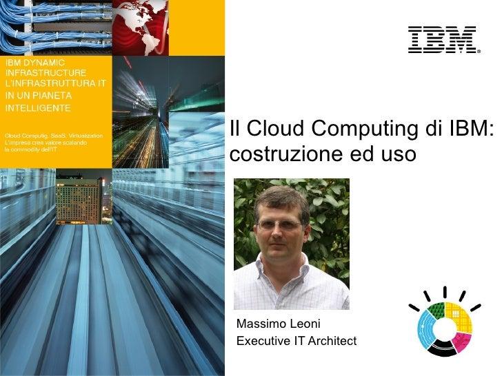 Il Cloud Computing di IBM: costruzione ed uso     Massimo Leoni Executive IT Architect