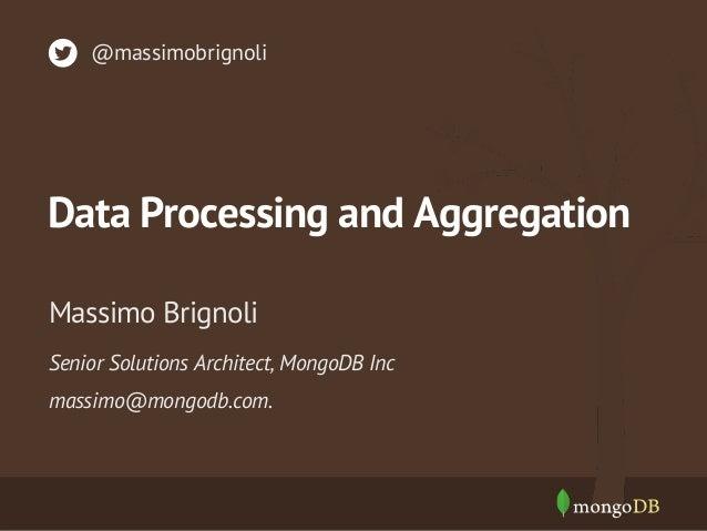 Data Processing and Aggregation Senior Solutions Architect, MongoDB Inc massimo@mongodb.com. Massimo Brignoli @massimobrig...