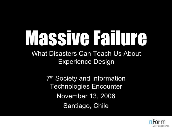 Massive Failure What Disasters Can Teach Us About Experience Design 7 th  Society and Information Technologies Encounter N...