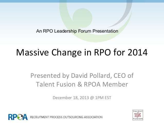 An RPO Leadership Forum Presentation  Massive Change in RPO for 2014 Presented by David Pollard, CEO of Talent Fusion & RP...