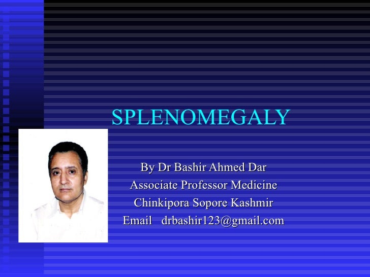 SPLENOMEGALY  By Dr Bashir Ahmed Dar Associate Professor Medicine Chinkipora Sopore Kashmir Email  [email_address]