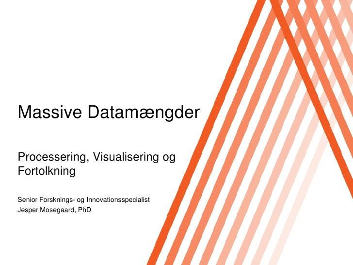 Massive Datamængder<br />Processering, Visualisering og Fortolkning<br />Senior Forsknings- og Innovationsspecialist<br />...
