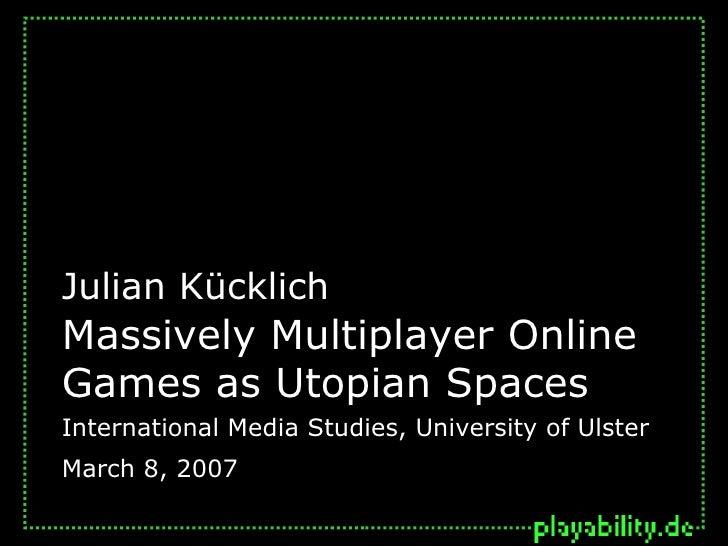 Massively Multiplayer Online Games as Utopian Spaces Julian Kücklich International Media Studies, University of Ulster Mar...