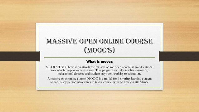 Massive open online course (mooc's) What is moocs MOOCS This abbreviation stands for massive online open course, is an edu...