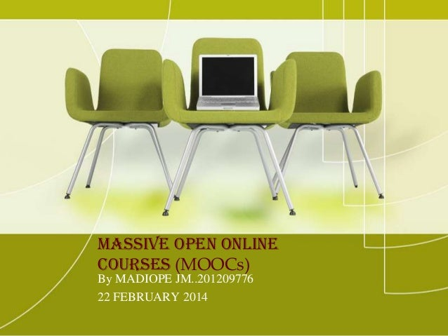 Massive Open Online Courses (MOOCs) By MADIOPE JM..201209776 22 FEBRUARY 2014