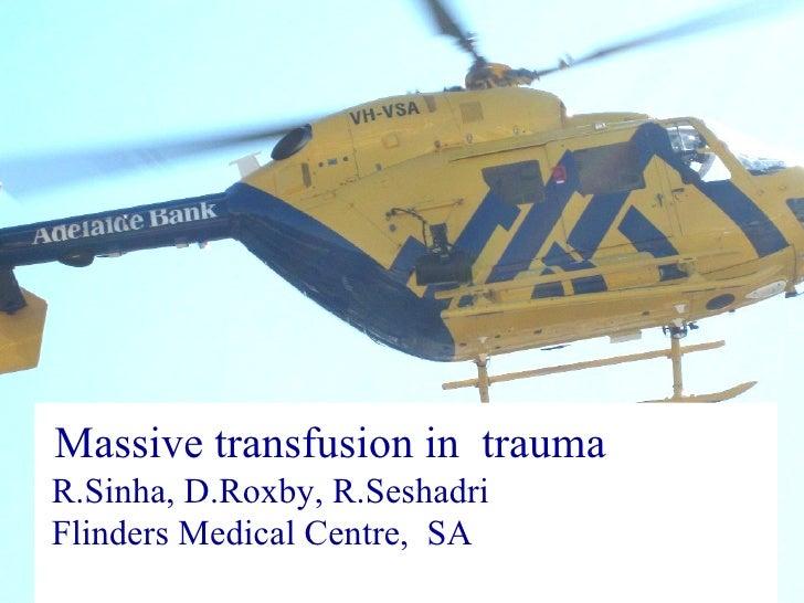 Massive transfusion in  trauma  R.Sinha, D.Roxby, R.Seshadri  Flinders Medical Centre,  SA