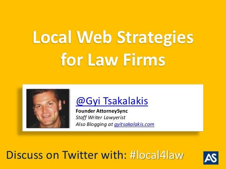 Local Web Strategies        for Law Firms             @Gyi Tsakalakis             Founder AttorneySync             Staff W...