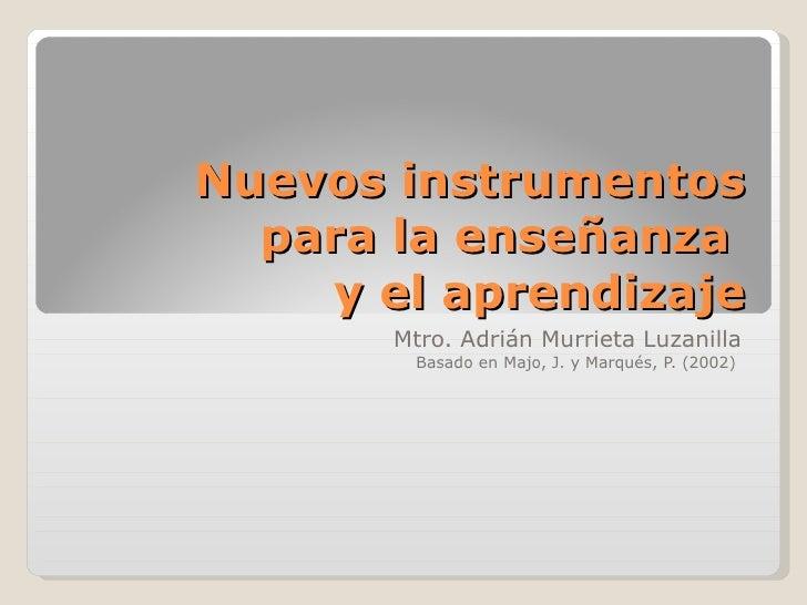 Nuevos instrumentos para la enseñanza  y el aprendizaje Mtro. Adrián Murrieta Luzanilla Basado en Majo, J. y Marqués, P. (...