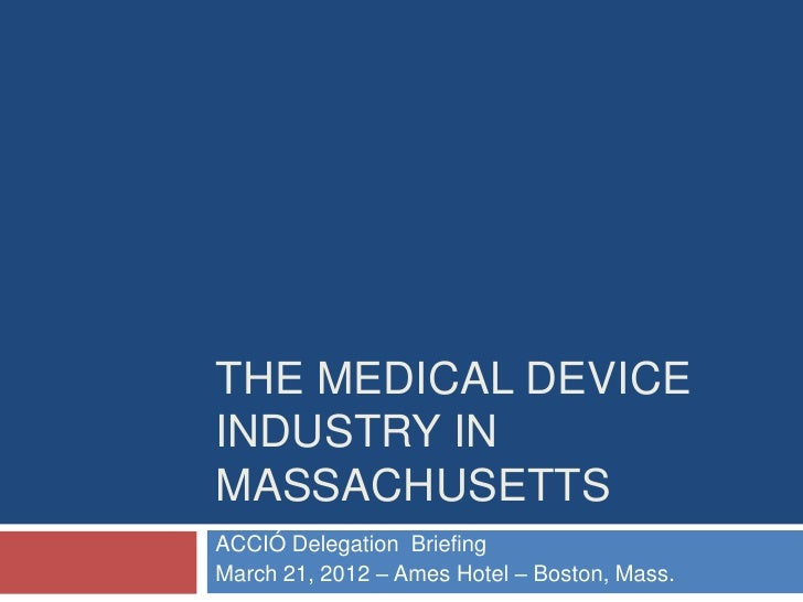 THE MEDICAL DEVICEINDUSTRY INMASSACHUSETTSACCIÓ Delegation BriefingMarch 21, 2012 – Ames Hotel – Boston, Mass.