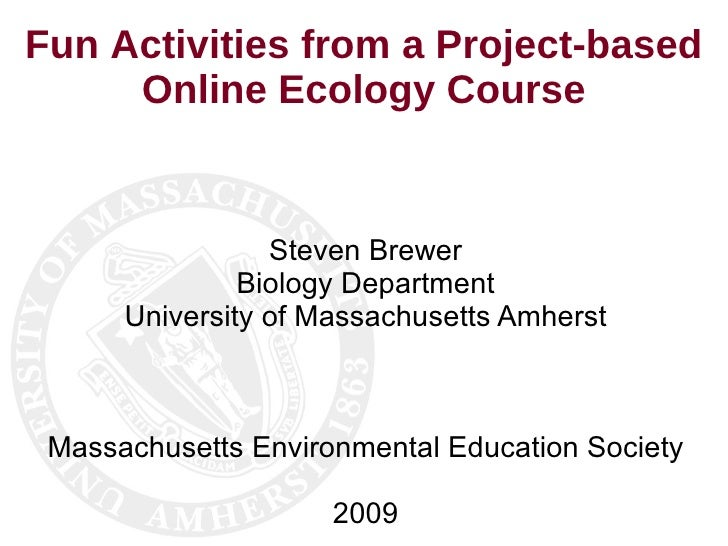Fun Activities from a Project-based Online Ecology Course Steven Brewer Biology Department University of Massachusetts Amh...