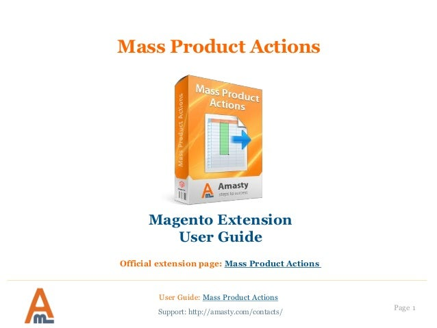 Page 1 Mass Product Actions User Guide: Mass Product Actions Support: http://amasty.com/contacts/ Magento Extension User G...