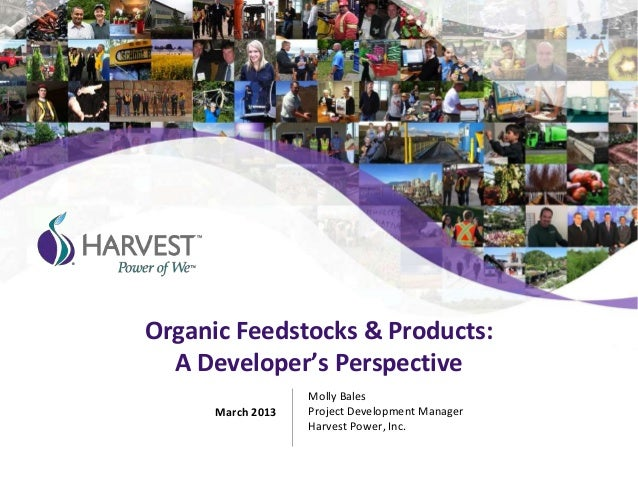 Organic Feedstocks & Products:A Developer's PerspectiveMolly BalesProject Development ManagerHarvest Power, Inc.March 2013