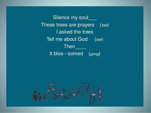 Silence my soul___ These trees are prayers (bell) I asked the trees Tell me about God (bell) Then____ It blos---somed (gon...