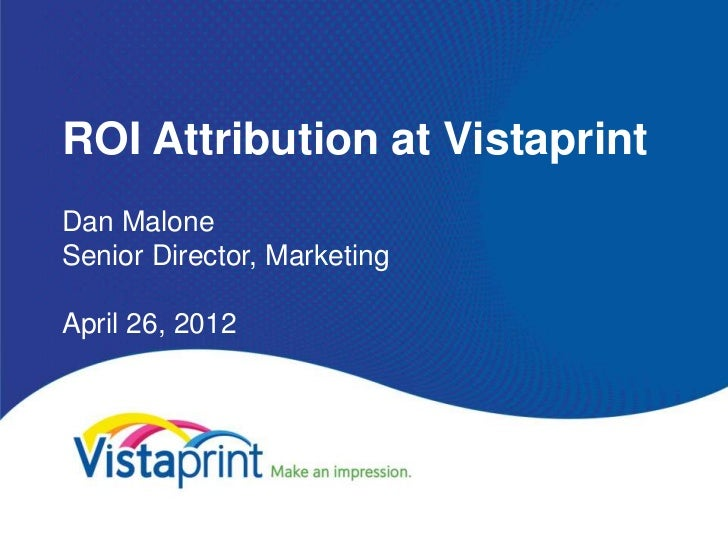 ROI Attribution at VistaprintDan MaloneSenior Director, MarketingApril 26, 2012