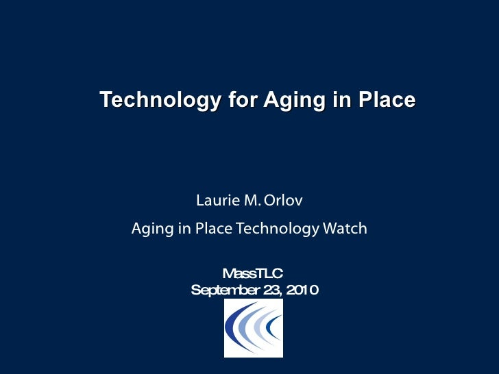 Technology for Aging in Place Laurie M. Orlov Aging in Place Technology Watch MassTLC  September 23, 2010