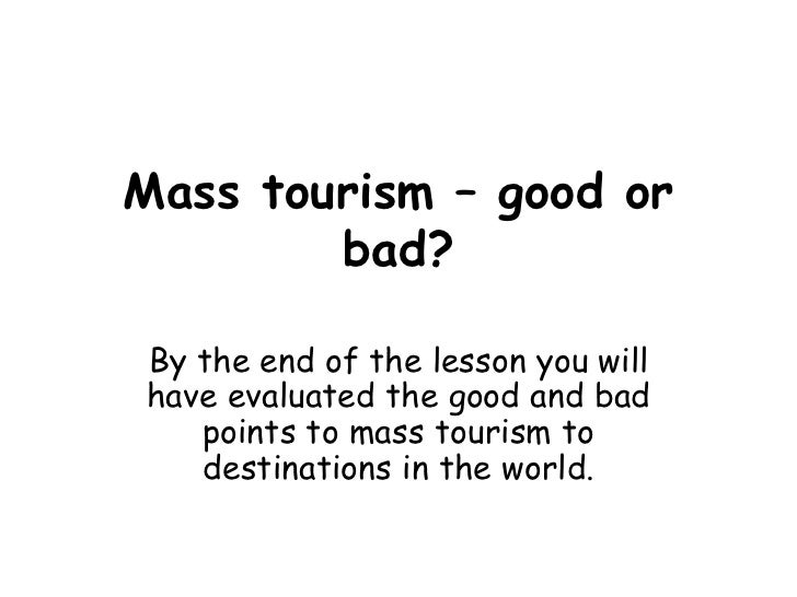 Mass tourism – good or bad? By the end of the lesson you will have evaluated the good and bad points to mass tourism to de...