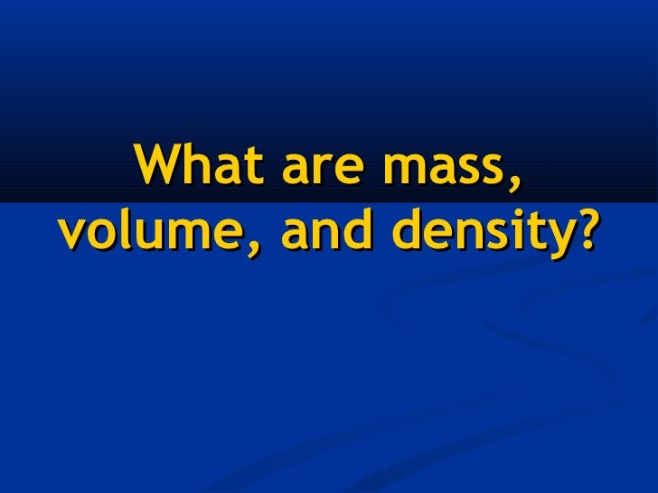 What are mass,volume, and density?