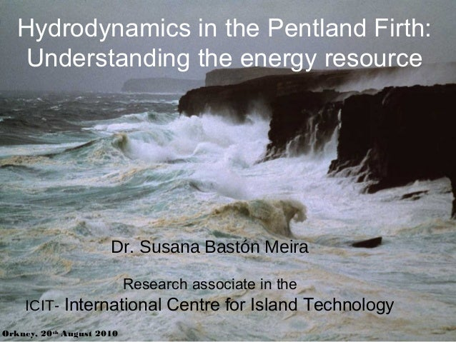 Hydrodynamics in the Pentland Firth: Understanding the energy resource Orkney, 20th August 2010 Dr. Susana Bastón Meira Re...