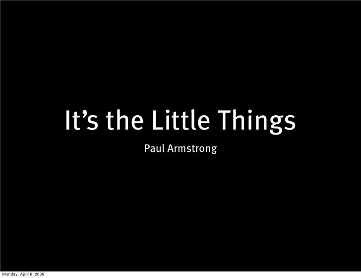 It's the Little Things                                Paul Armstrong     Monday, April 6, 2009