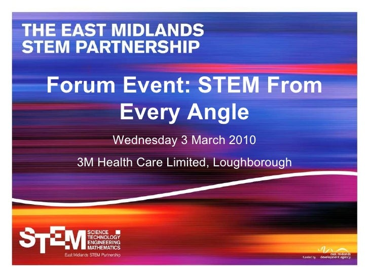 Forum Event: STEM From Every Angle Wednesday 3 March 2010 3M Health Care Limited, Loughborough