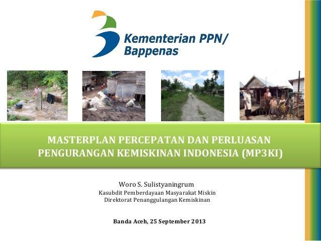 MASTERPLAN PERCEPATAN DAN PERLUASAN PENGURANGAN KEMISKINAN INDONESIA (MP3KI) Banda Aceh, 25 September 2013 Woro S. Sulisty...
