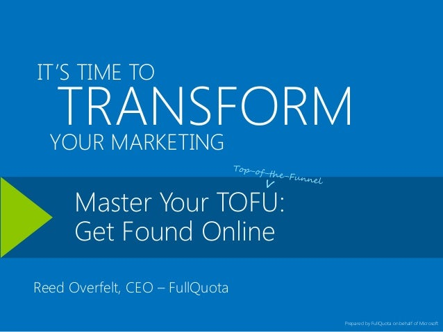 IT'S TIME TO  TRANSFORM YOUR MARKETING Master Your TOFU: Get Found Online  Reed Overfelt, CEO – FullQuota Prepared by Full...