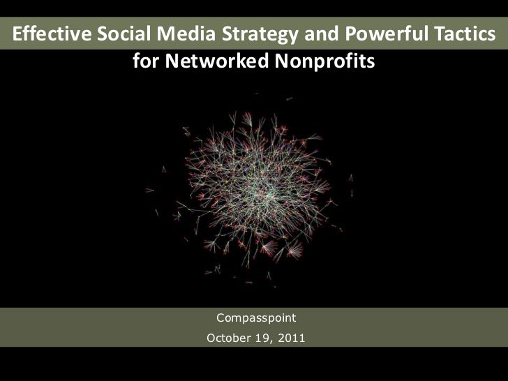 Effective Social Media Strategy and Powerful Tactics for Networked Nonprofits<br />Compasspoint<br />October 19, 2011<br />