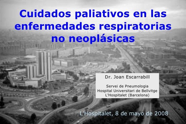 Dr. Joan Escarrabill Servei de Pneumologia Hospital Universitari de Bellvitge L'Hospitalet (Barcelona) Cuidados paliativos...