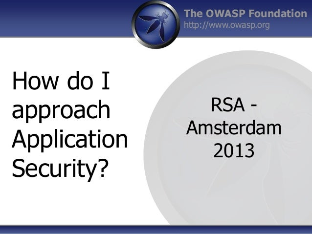 The OWASP Foundation http://www.owasp.org  How do I approach Application Security?  RSA Amsterdam 2013