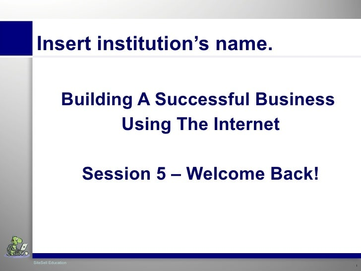 Insert institution's name. Building A  Successful   Business   Using The Internet Session 5 – Welcome Back!