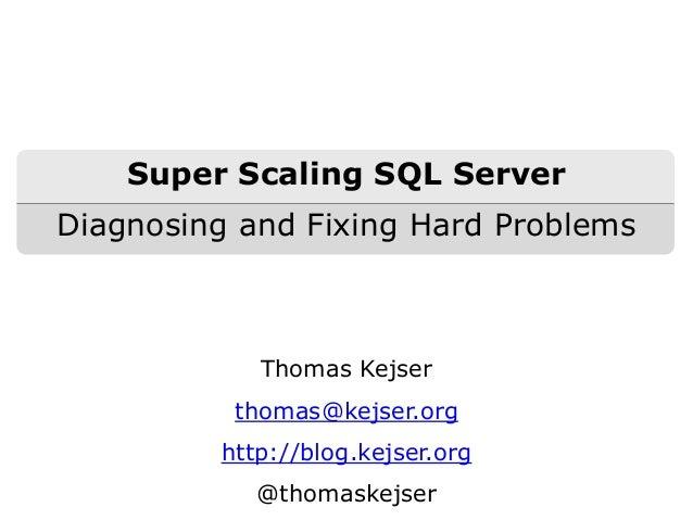 Thomas Kejser thomas@kejser.org http://blog.kejser.org @thomaskejser Super Scaling SQL Server Diagnosing and Fixing Hard P...