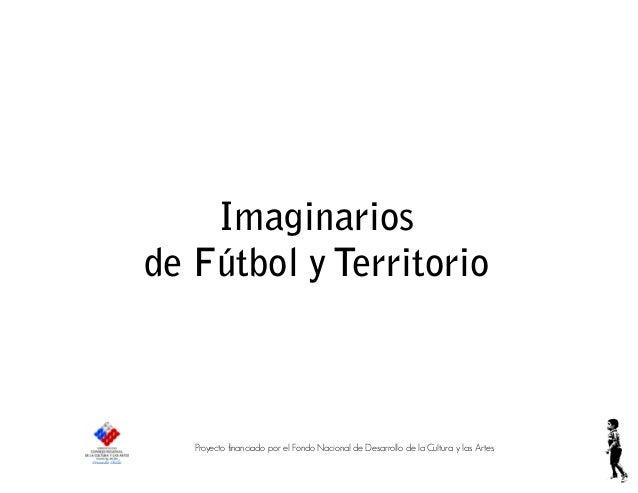 Imaginarios de Fútbol y Territorio Proyecto financiado por el Fondo Nacional de Desarrollo de la Cultura y las Artes