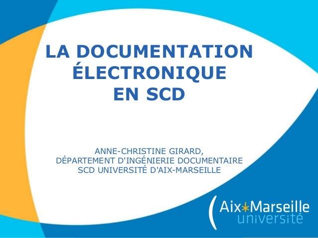 LA DOCUMENTATION ÉLECTRONIQUE EN SCD ANNE-CHRISTINE GIRARD, DÉPARTEMENT D'INGÉNIERIE DOCUMENTAIRE SCD UNIVERSITÉ D'AIX-MAR...