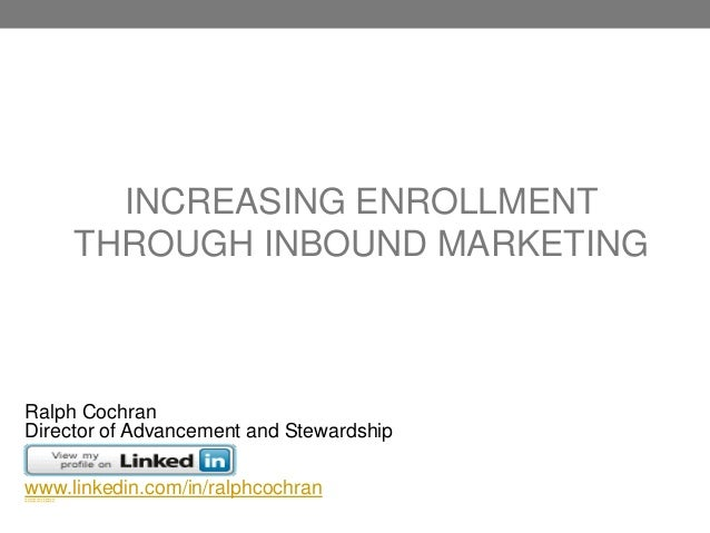 INCREASING ENROLLMENTTHROUGH INBOUND MARKETINGRalph CochranDirector of Advancement and Stewardshipwww.linkedin.com/in/ralp...