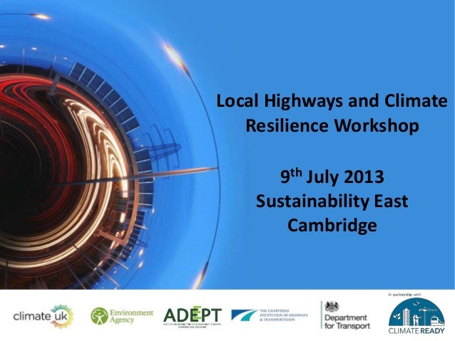 Local Highways and Climate Resilience Workshop 9th July 2013 Sustainability East Cambridge