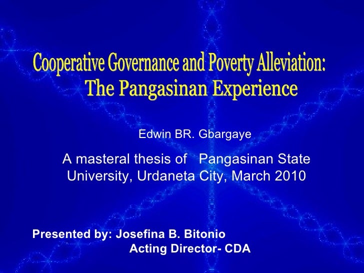 Cooperative Governance and Poverty Alleviation: The Pangasinan Experience Edwin BR. Gbargaye  A masteral thesis of  Pangas...