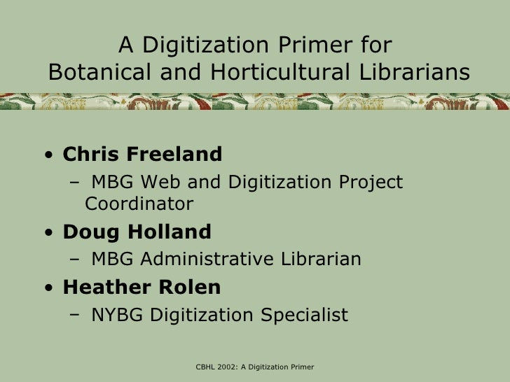 A Digitization Primer forBotanical and Horticultural Librarians• Chris Freeland  – MBG Web and Digitization Project   Coor...